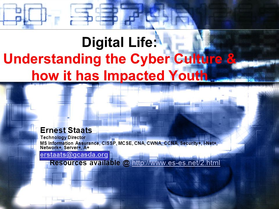 Digital Life: Understanding the Cyber Culture & how it has Impacted Youth Ernest Staats Technology Director MS Information Assurance, CISSP, MCSE, CNA, CWNA, CCNA, Security+, I-Net+, Network+, Server+, A+ erstaats@gcasda.org Resources available @ http://www.es-es.net/2.htmlhttp://www.es-es.net/2.html