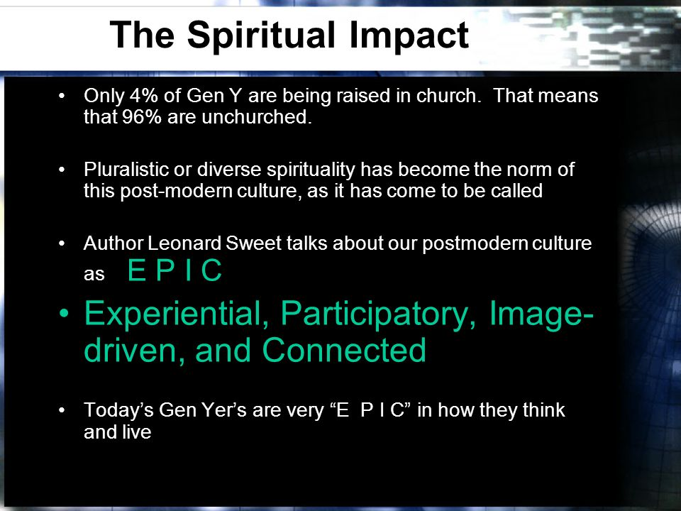 The Spiritual Impact Only 4% of Gen Y are being raised in church. That means that 96% are unchurched. Pluralistic or diverse spirituality has become t