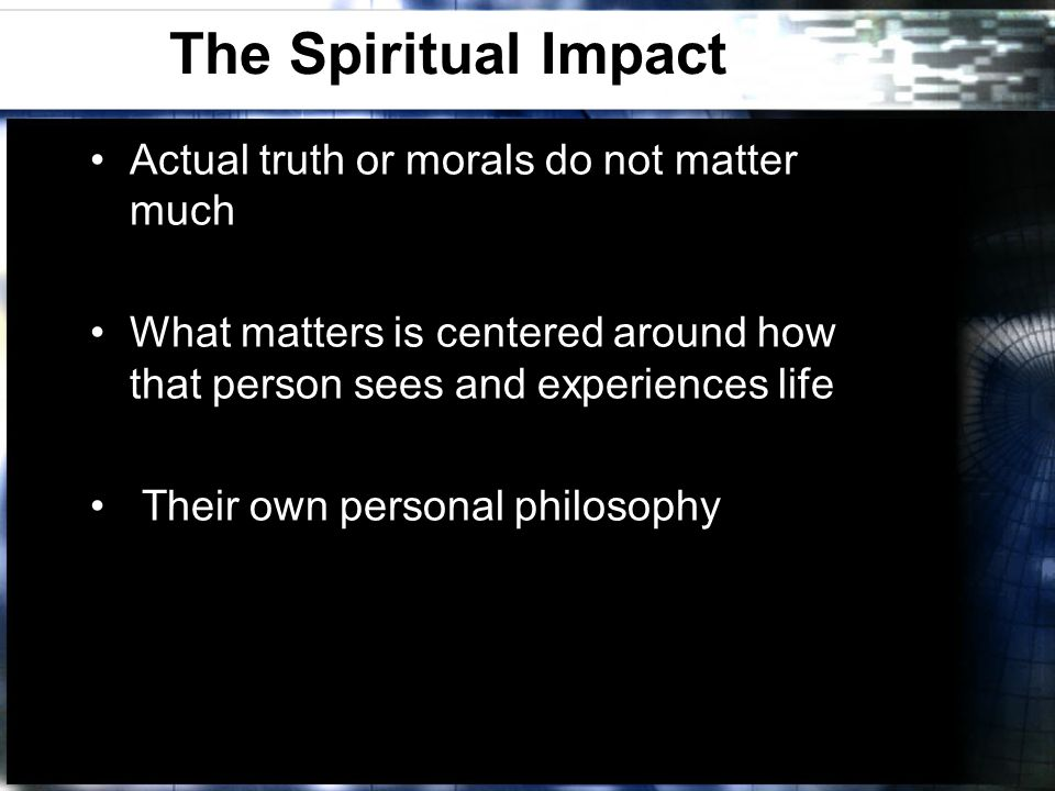 The Spiritual Impact Actual truth or morals do not matter much What matters is centered around how that person sees and experiences life Their own personal philosophy