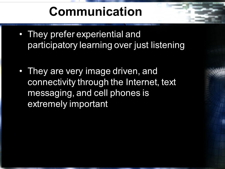 Communication They prefer experiential and participatory learning over just listening They are very image driven, and connectivity through the Interne