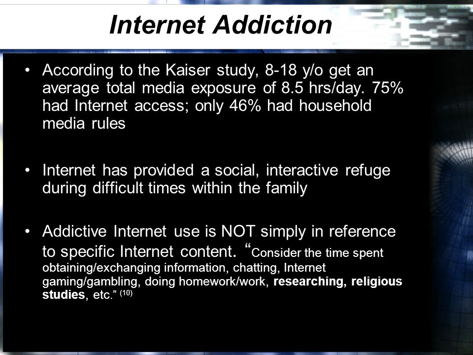 Internet Addiction According to the Kaiser study, 8-18 y/o get an average total media exposure of 8.5 hrs/day.