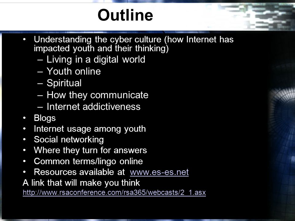 Outline Understanding the cyber culture (how Internet has impacted youth and their thinking) –Living in a digital world –Youth online –Spiritual –How they communicate –Internet addictiveness Blogs Internet usage among youth Social networking Where they turn for answers Common terms/lingo online Resources available at www.es-es.netwww.es-es.net A link that will make you think http://www.rsaconference.com/rsa365/webcasts/2_1.asx