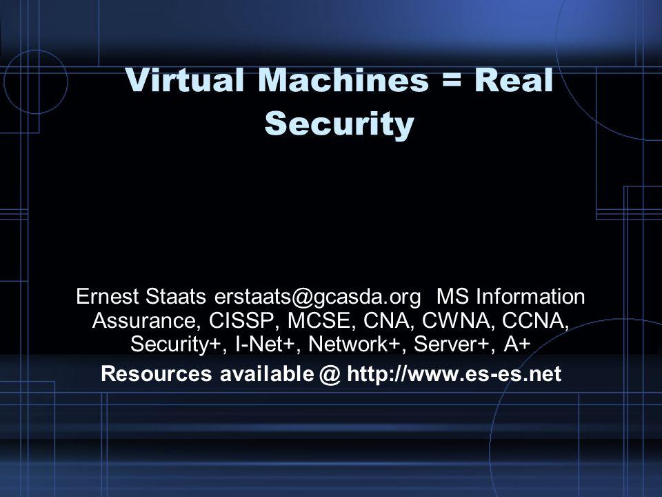 Virtual Machines = Real Security Ernest Staats erstaats@gcasda.org MS Information Assurance, CISSP, MCSE, CNA, CWNA, CCNA, Security+, I-Net+, Network+