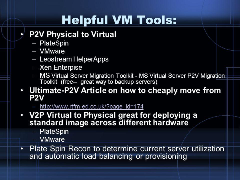 Helpful VM Tools: P2V Physical to Virtual –PlateSpin –VMware –Leostream HelperApps –Xen Enterpise –MS Virtual Server Migration Toolkit - MS Virtual Se