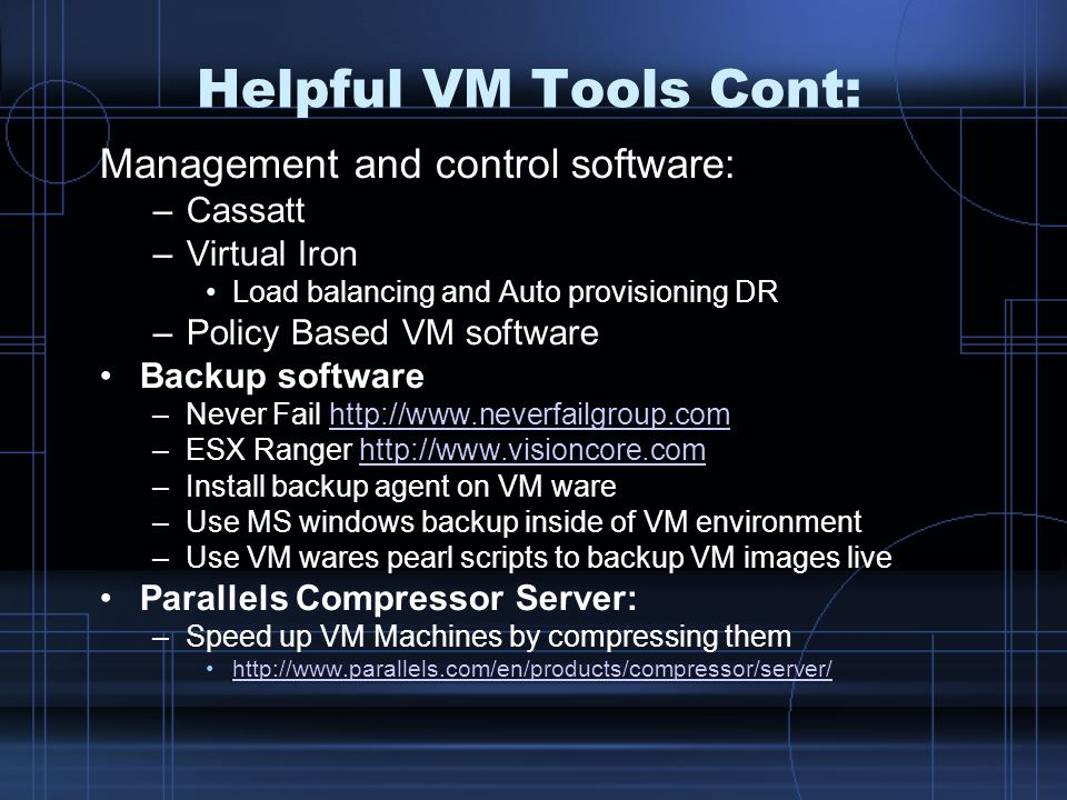 Helpful VM Tools Cont: Management and control software: –Cassatt –Virtual Iron Load balancing and Auto provisioning DR –Policy Based VM software Backup software –Never Fail http://www.neverfailgroup.comhttp://www.neverfailgroup.com –ESX Ranger http://www.visioncore.comhttp://www.visioncore.com –Install backup agent on VM ware –Use MS windows backup inside of VM environment –Use VM wares pearl scripts to backup VM images live Parallels Compressor Server: –Speed up VM Machines by compressing them http://www.parallels.com/en/products/compressor/server/