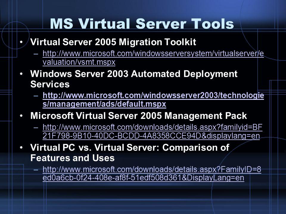 MS Virtual Server Tools Virtual Server 2005 Migration Toolkit –http://www.microsoft.com/windowsserversystem/virtualserver/e valuation/vsmt.mspxhttp://www.microsoft.com/windowsserversystem/virtualserver/e valuation/vsmt.mspx Windows Server 2003 Automated Deployment Services –http://www.microsoft.com/windowsserver2003/technologie s/management/ads/default.mspxhttp://www.microsoft.com/windowsserver2003/technologie s/management/ads/default.mspx Microsoft Virtual Server 2005 Management Pack –http://www.microsoft.com/downloads/details.aspx?familyid=BF 21F798-9B10-40DC-BCDD-4A8358CCE94D&displaylang=enhttp://www.microsoft.com/downloads/details.aspx?familyid=BF 21F798-9B10-40DC-BCDD-4A8358CCE94D&displaylang=en Virtual PC vs.