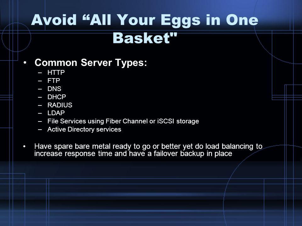 Avoid All Your Eggs in One Basket Common Server Types: –HTTP –FTP –DNS –DHCP –RADIUS –LDAP –File Services using Fiber Channel or iSCSI storage –Active Directory services Have spare bare metal ready to go or better yet do load balancing to increase response time and have a failover backup in place