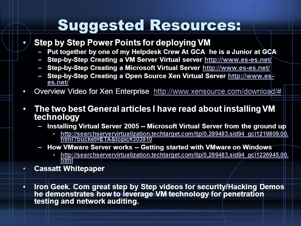 Suggested Resources: Step by Step Power Points for deploying VM –Put together by one of my Helpdesk Crew At GCA he is a Junior at GCA –Step-by-Step Creating a VM Server Virtual server http://www.es-es.net/http://www.es-es.net/ –Step-by-Step Creating a Microsoft Virtual Server http://www.es-es.net/http://www.es-es.net/ –Step-by-Step Creating a Open Source Xen Virtual Server http://www.es- es.net/http://www.es- es.net/ Overview Video for Xen Enterprise http://www.xensource.com/download/#http://www.xensource.com/download/# The two best General articles I have read about installing VM technology –Installing Virtual Server 2005 -- Microsoft Virtual Server from the ground up http://searchservervirtualization.techtarget.com/tip/0,289483,sid94_gci1219809,00.