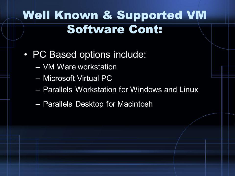 Well Known & Supported VM Software Cont: PC Based options include: –VM Ware workstation –Microsoft Virtual PC –Parallels Workstation for Windows and L