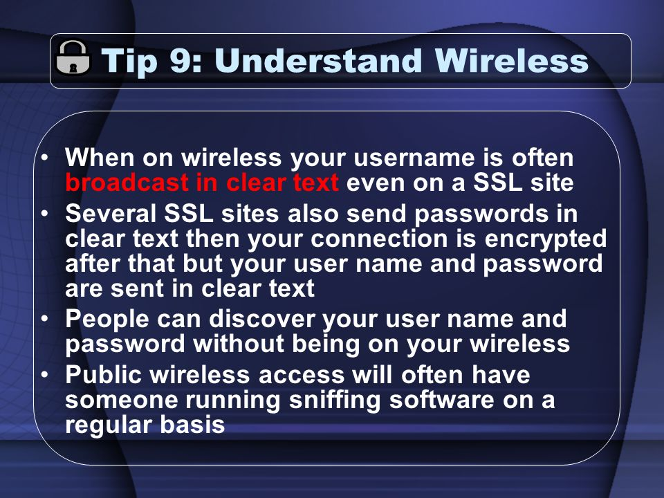 Tip 9: Understand Wireless When on wireless your username is often broadcast in clear text even on a SSL site Several SSL sites also send passwords in clear text then your connection is encrypted after that but your user name and password are sent in clear text People can discover your user name and password without being on your wireless Public wireless access will often have someone running sniffing software on a regular basis