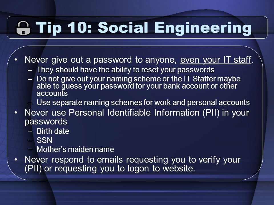 Tip 10: Social Engineering Never give out a password to anyone, even your IT staff. –They should have the ability to reset your passwords –Do not give