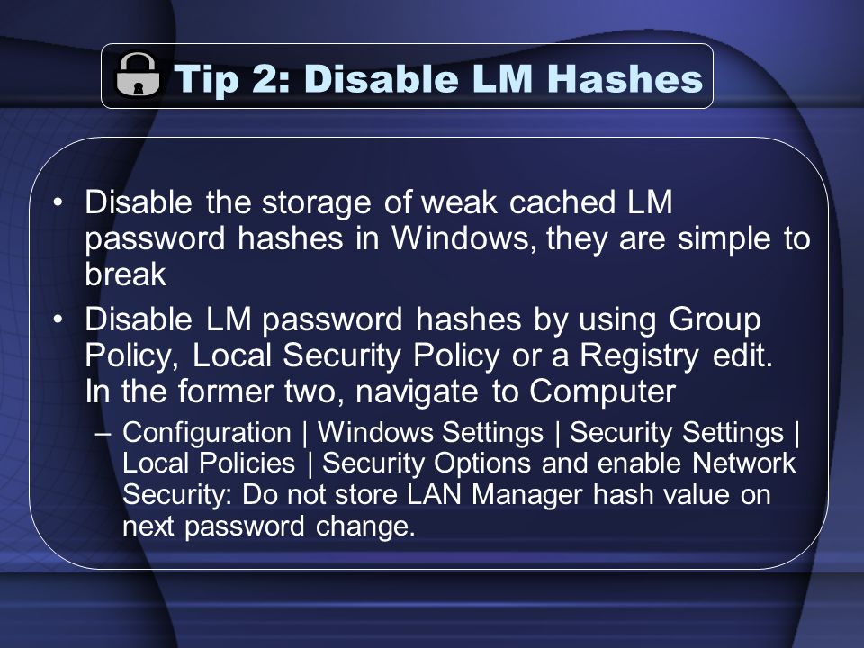 Tip 2: Disable LM Hashes Disable the storage of weak cached LM password hashes in Windows, they are simple to break Disable LM password hashes by using Group Policy, Local Security Policy or a Registry edit.