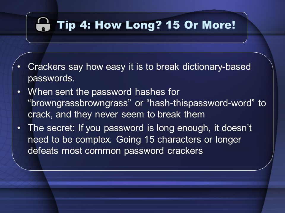 Tip 4: How Long? 15 Or More! Crackers say how easy it is to break dictionary-based passwords. When sent the password hashes for browngrassbrowngrass o