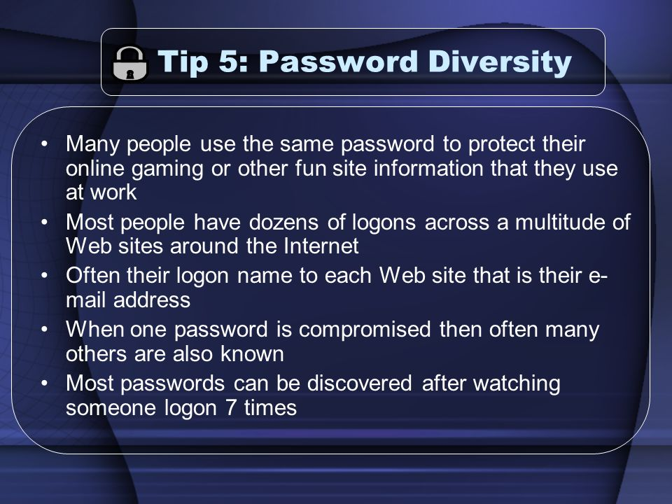 Tip 5: Password Diversity Many people use the same password to protect their online gaming or other fun site information that they use at work Most pe
