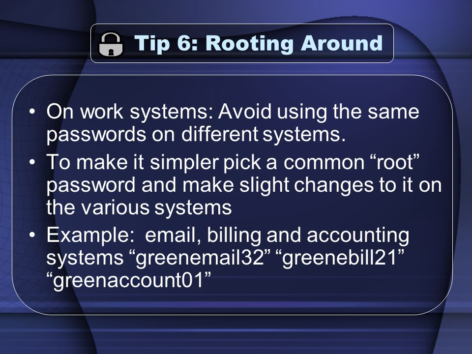 Tip 6: Rooting Around On work systems: Avoid using the same passwords on different systems. To make it simpler pick a common root password and make sl