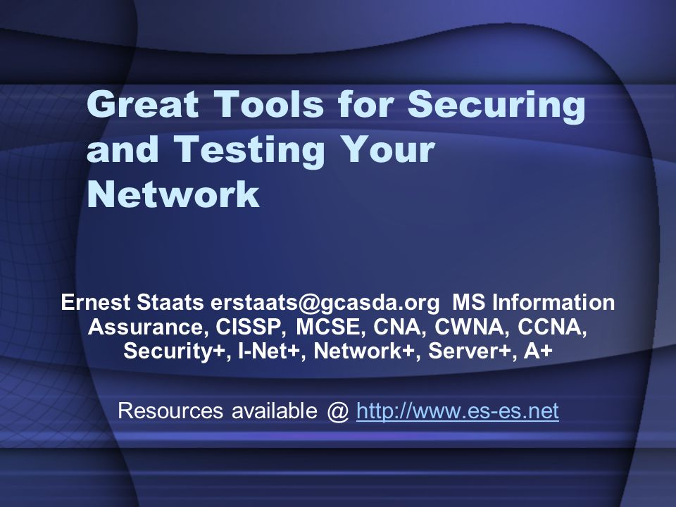 Great Tools for Securing and Testing Your Network Ernest Staats erstaats@gcasda.org MS Information Assurance, CISSP, MCSE, CNA, CWNA, CCNA, Security+, I-Net+, Network+, Server+, A+ Resources available @ http://www.es-es.nethttp://www.es-es.net