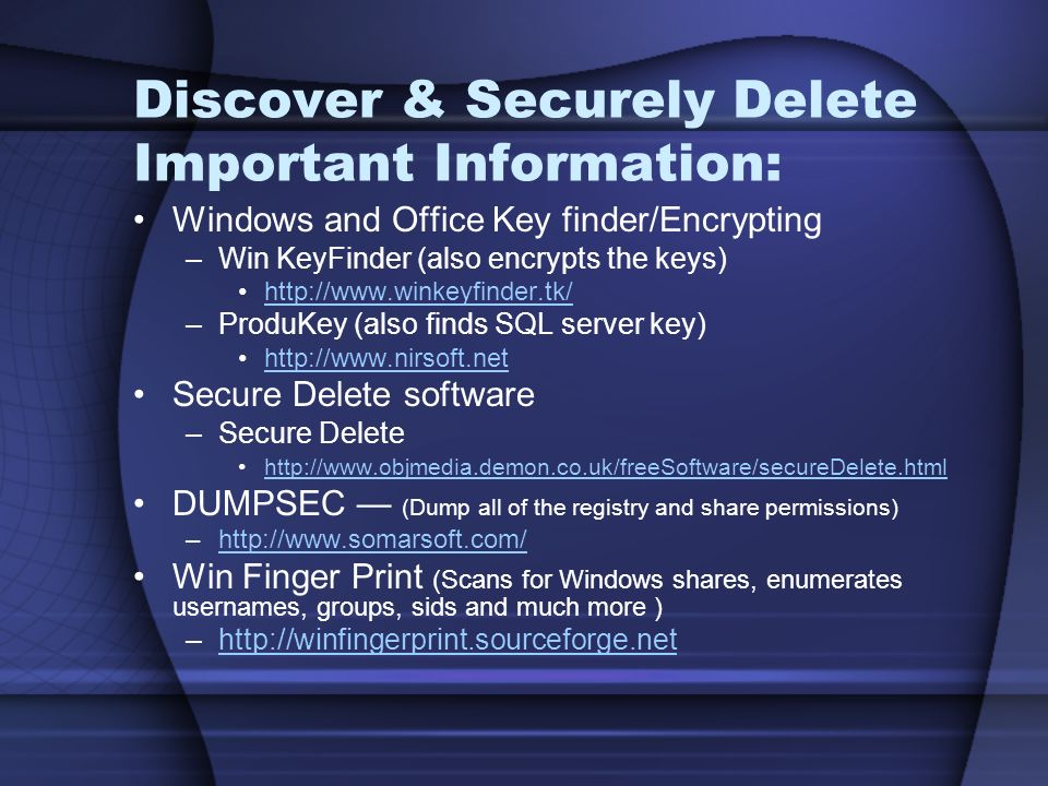 Discover & Securely Delete Important Information: Windows and Office Key finder/Encrypting –Win KeyFinder (also encrypts the keys) http://www.winkeyfinder.tk/ –ProduKey (also finds SQL server key) http://www.nirsoft.net Secure Delete software –Secure Delete http://www.objmedia.demon.co.uk/freeSoftware/secureDelete.html DUMPSEC (Dump all of the registry and share permissions) –http://www.somarsoft.com/http://www.somarsoft.com/ Win Finger Print (Scans for Windows shares, enumerates usernames, groups, sids and much more ) –http://winfingerprint.sourceforge.nethttp://winfingerprint.sourceforge.net