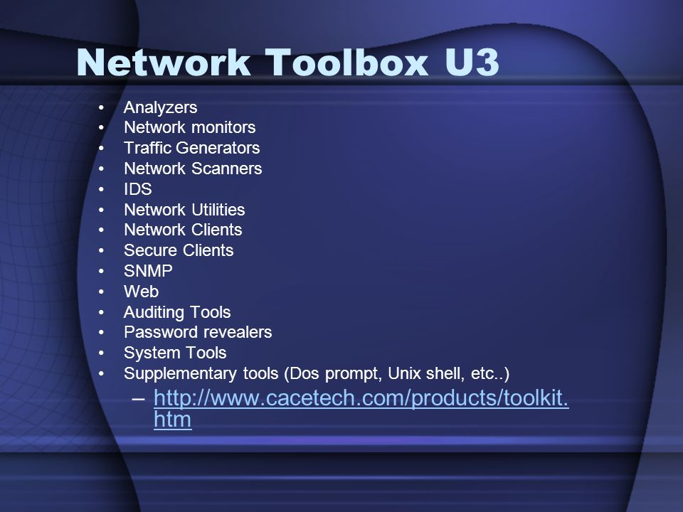 Network Toolbox U3 Analyzers Network monitors Traffic Generators Network Scanners IDS Network Utilities Network Clients Secure Clients SNMP Web Auditing Tools Password revealers System Tools Supplementary tools (Dos prompt, Unix shell, etc..) –http://www.cacetech.com/products/toolkit.