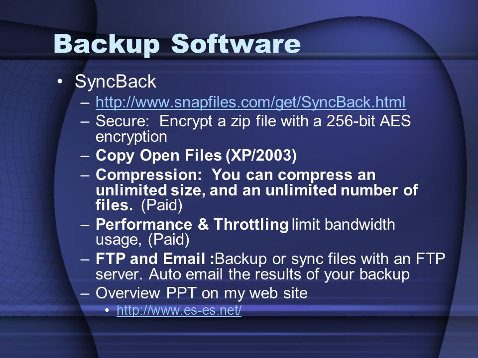 Backup Software SyncBack –http://www.snapfiles.com/get/SyncBack.htmlhttp://www.snapfiles.com/get/SyncBack.html –Secure: Encrypt a zip file with a 256-bit AES encryption –Copy Open Files (XP/2003) –Compression: You can compress an unlimited size, and an unlimited number of files.
