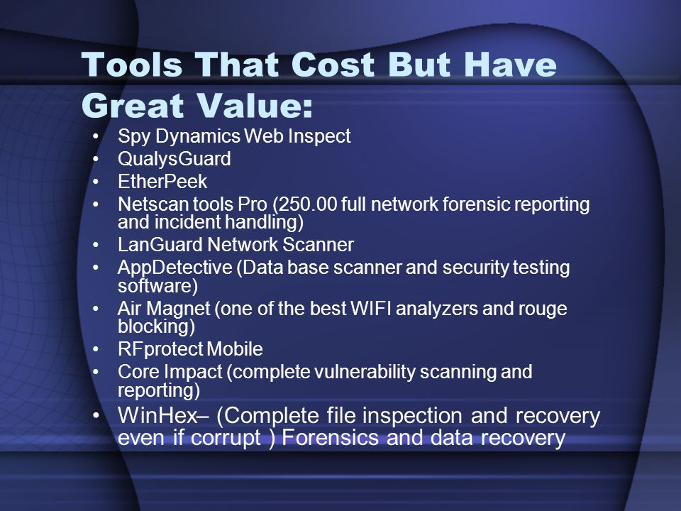 Tools That Cost But Have Great Value: Spy Dynamics Web Inspect QualysGuard EtherPeek Netscan tools Pro (250.00 full network forensic reporting and incident handling) LanGuard Network Scanner AppDetective (Data base scanner and security testing software) Air Magnet (one of the best WIFI analyzers and rouge blocking) RFprotect Mobile Core Impact (complete vulnerability scanning and reporting) WinHex– (Complete file inspection and recovery even if corrupt ) Forensics and data recovery
