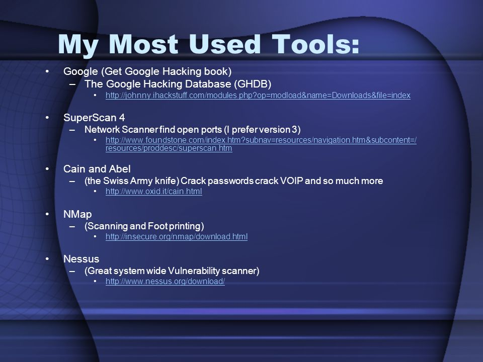 My Most Used Tools: Google (Get Google Hacking book) –The Google Hacking Database (GHDB) http://johnny.ihackstuff.com/modules.php op=modload&name=Downloads&file=index SuperScan 4 –Network Scanner find open ports (I prefer version 3) http://www.foundstone.com/index.htm subnav=resources/navigation.htm&subcontent=/ resources/proddesc/superscan.htmhttp://www.foundstone.com/index.htm subnav=resources/navigation.htm&subcontent=/ resources/proddesc/superscan.htm Cain and Abel –(the Swiss Army knife) Crack passwords crack VOIP and so much more http://www.oxid.it/cain.html NMap –(Scanning and Foot printing) http://insecure.org/nmap/download.html Nessus –(Great system wide Vulnerability scanner) http://www.nessus.org/download/