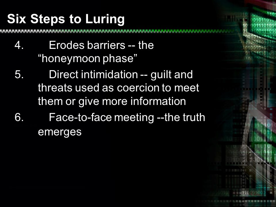 Six Steps to Luring 4.Erodes barriers -- the honeymoon phase 5.Direct intimidation -- guilt and threats used as coercion to meet them or give more information 6.Face-to-face meeting --the truth emerges