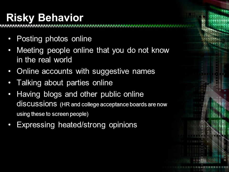 Risky Behavior Posting photos online Meeting people online that you do not know in the real world Online accounts with suggestive names Talking about parties online Having blogs and other public online discussions (HR and college acceptance boards are now using these to screen people) Expressing heated/strong opinions