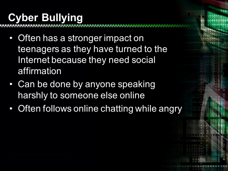 Cyber Bullying Often has a stronger impact on teenagers as they have turned to the Internet because they need social affirmation Can be done by anyone speaking harshly to someone else online Often follows online chatting while angry