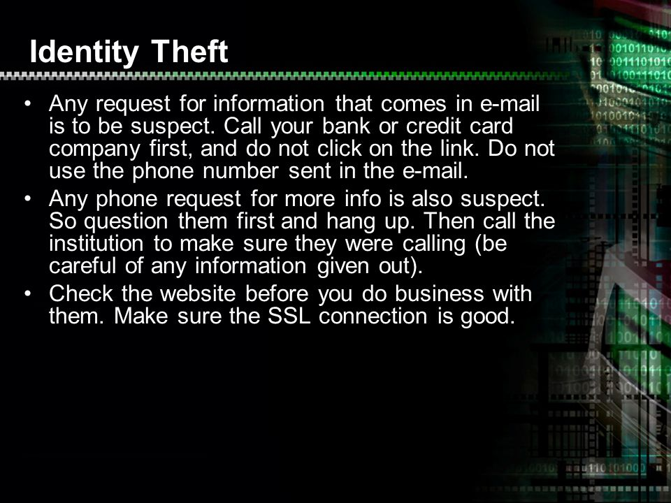 Identity Theft Any request for information that comes in e-mail is to be suspect. Call your bank or credit card company first, and do not click on the