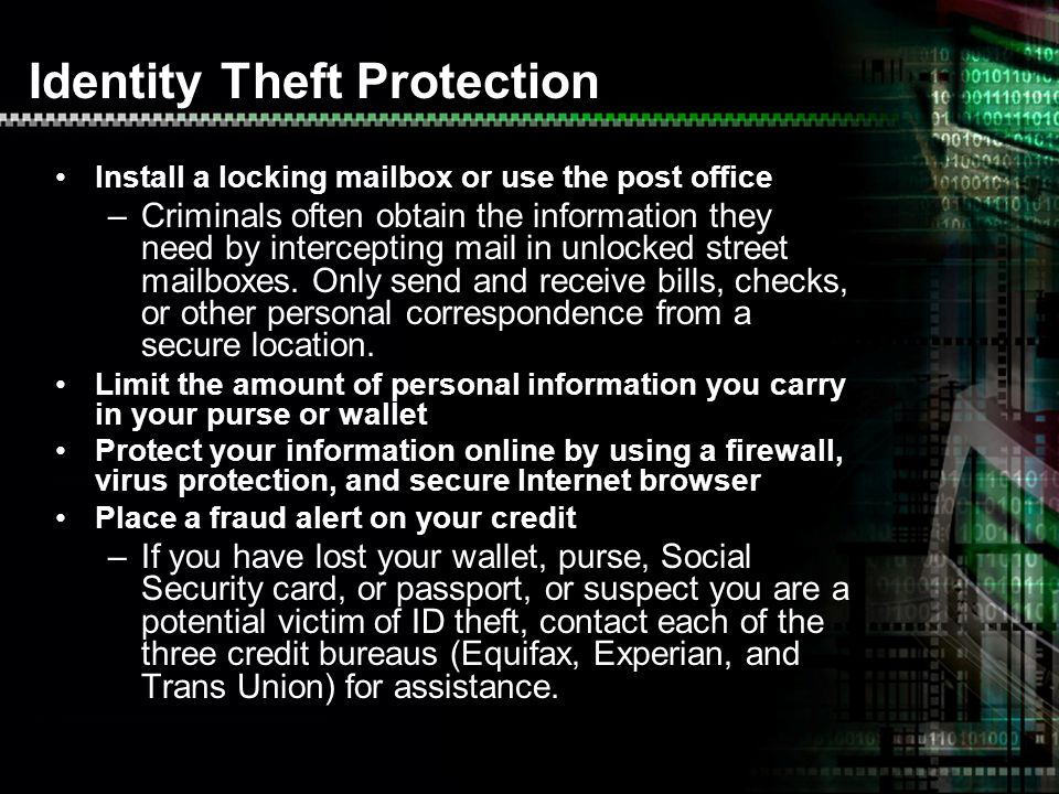 Identity Theft Protection Install a locking mailbox or use the post office –Criminals often obtain the information they need by intercepting mail in unlocked street mailboxes.