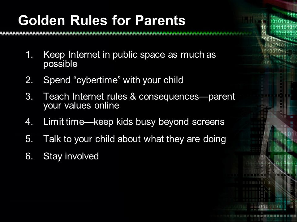 Golden Rules for Parents 1.Keep Internet in public space as much as possible 2.Spend cybertime with your child 3.Teach Internet rules & consequencesparent your values online 4.Limit timekeep kids busy beyond screens 5.Talk to your child about what they are doing 6.Stay involved