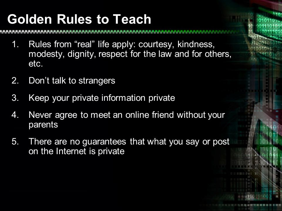 Golden Rules to Teach 1.Rules from real life apply: courtesy, kindness, modesty, dignity, respect for the law and for others, etc. 2.Dont talk to stra