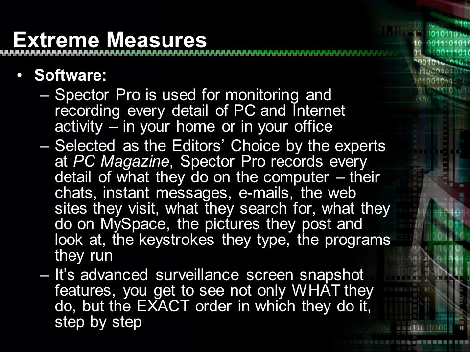Software: –Spector Pro is used for monitoring and recording every detail of PC and Internet activity – in your home or in your office –Selected as the Editors Choice by the experts at PC Magazine, Spector Pro records every detail of what they do on the computer – their chats, instant messages,  s, the web sites they visit, what they search for, what they do on MySpace, the pictures they post and look at, the keystrokes they type, the programs they run –Its advanced surveillance screen snapshot features, you get to see not only WHAT they do, but the EXACT order in which they do it, step by step