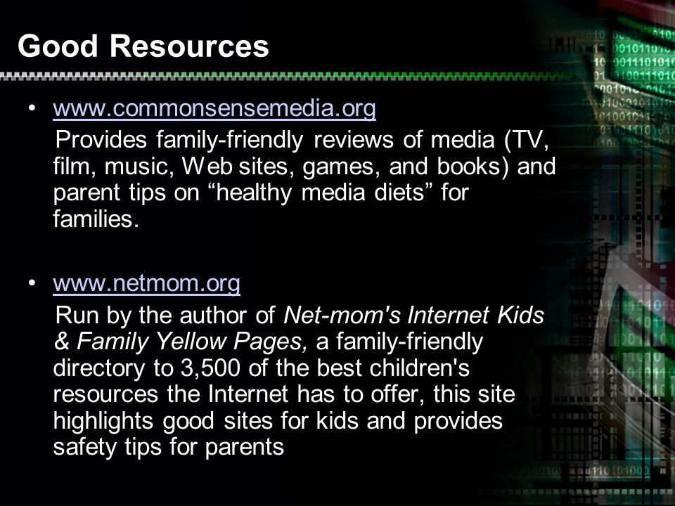 Good Resources   Provides family-friendly reviews of media (TV, film, music, Web sites, games, and books) and parent tips on healthy media diets for families.