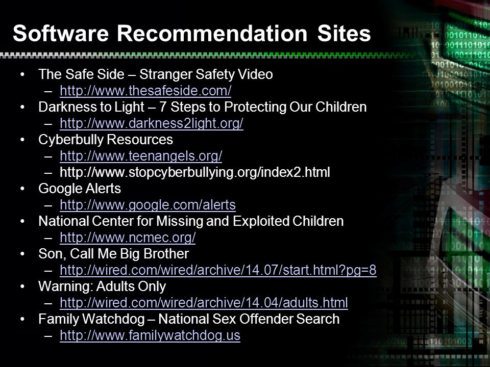 Software Recommendation Sites The Safe Side – Stranger Safety Video –  Darkness to Light – 7 Steps to Protecting Our Children –  Cyberbully Resources –  –  Google Alerts –  National Center for Missing and Exploited Children –  Son, Call Me Big Brother –  pg=8http://wired.com/wired/archive/14.07/start.html pg=8 Warning: Adults Only –  Family Watchdog – National Sex Offender Search –