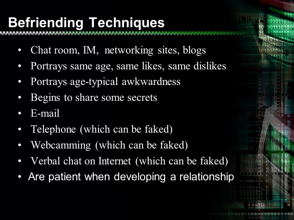 Befriending Techniques Chat room, IM, networking sites, blogs Portrays same age, same likes, same dislikes Portrays age-typical awkwardness Begins to share some secrets  Telephone (which can be faked) Webcamming (which can be faked) Verbal chat on Internet (which can be faked) Are patient when developing a relationship