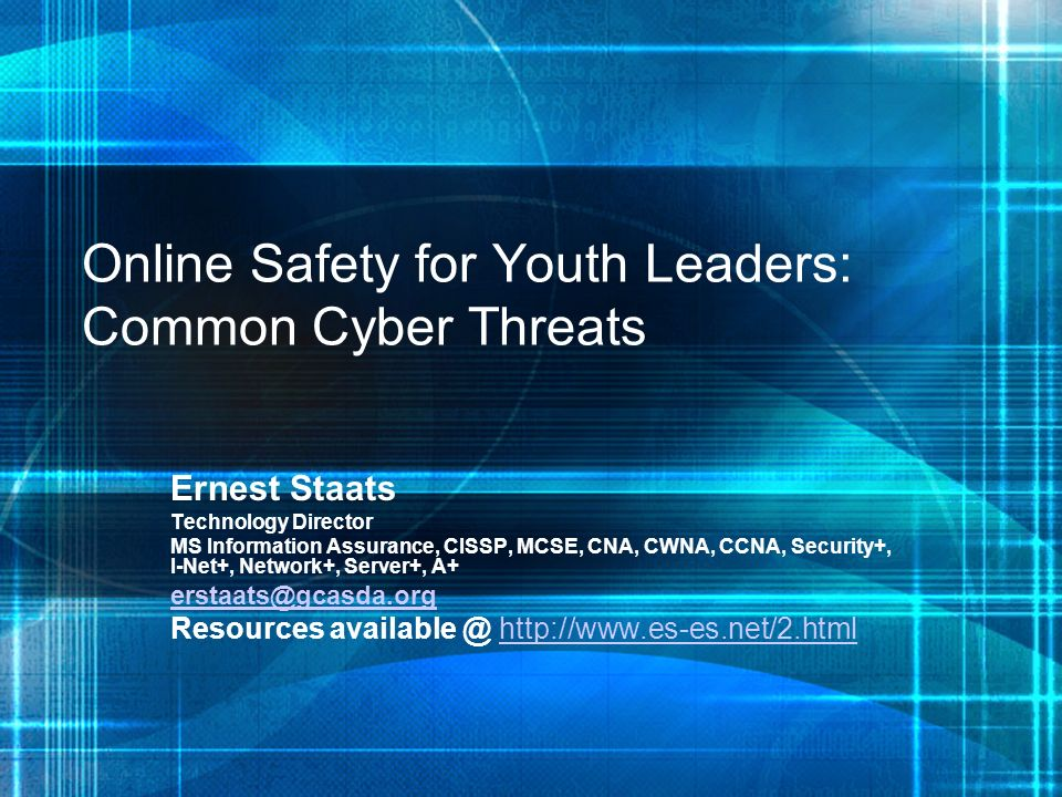 Online Safety for Youth Leaders: Common Cyber Threats Ernest Staats Technology Director MS Information Assurance, CISSP, MCSE, CNA, CWNA, CCNA, Securi