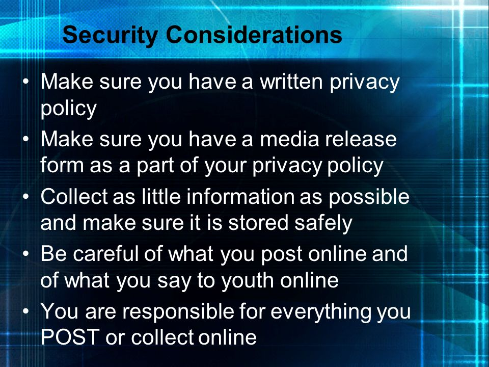 Security Considerations Make sure you have a written privacy policy Make sure you have a media release form as a part of your privacy policy Collect a