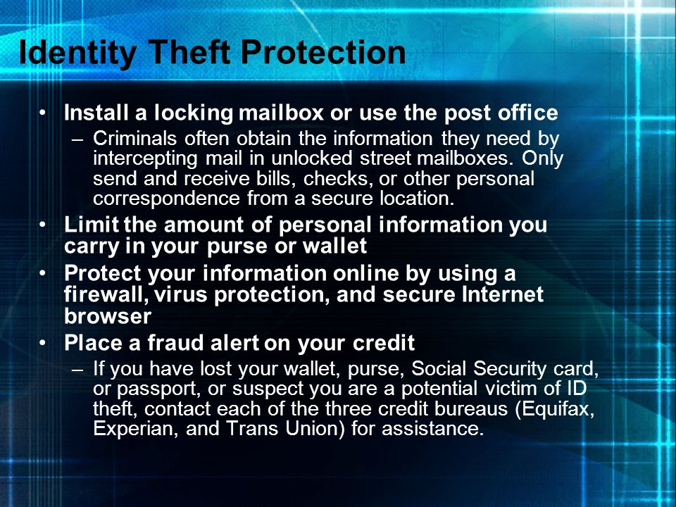 Identity Theft Protection Install a locking mailbox or use the post office –Criminals often obtain the information they need by intercepting mail in u