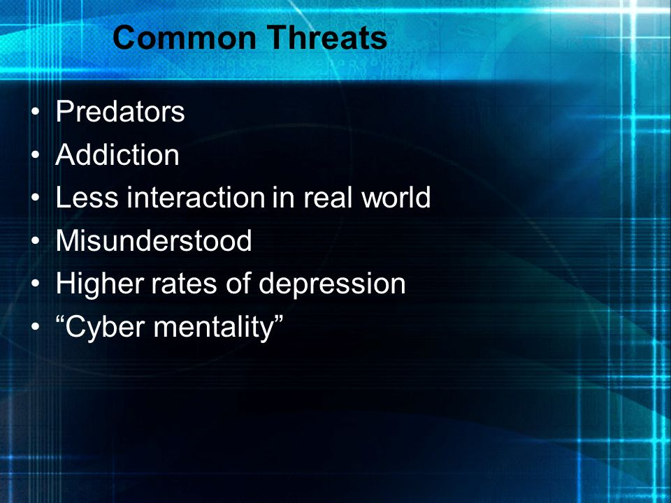 Common Threats Predators Addiction Less interaction in real world Misunderstood Higher rates of depression Cyber mentality