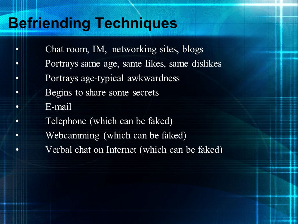 Befriending Techniques Chat room, IM, networking sites, blogs Portrays same age, same likes, same dislikes Portrays age-typical awkwardness Begins to