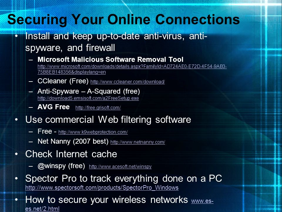 Securing Your Online Connections Install and keep up-to-date anti-virus, anti- spyware, and firewall –Microsoft Malicious Software Removal Tool http:/