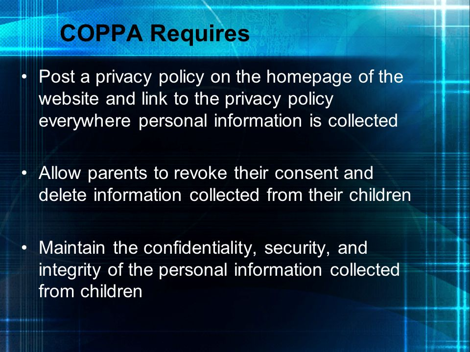 COPPA Requires Post a privacy policy on the homepage of the website and link to the privacy policy everywhere personal information is collected Allow