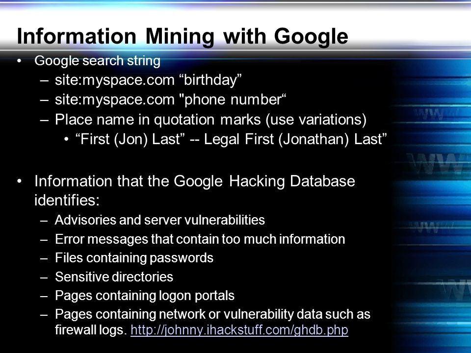 Information Mining with Google Google search string –site:myspace.com birthday –site:myspace.com phone number –Place name in quotation marks (use variations) First (Jon) Last -- Legal First (Jonathan) Last Information that the Google Hacking Database identifies: –Advisories and server vulnerabilities –Error messages that contain too much information –Files containing passwords –Sensitive directories –Pages containing logon portals –Pages containing network or vulnerability data such as firewall logs.