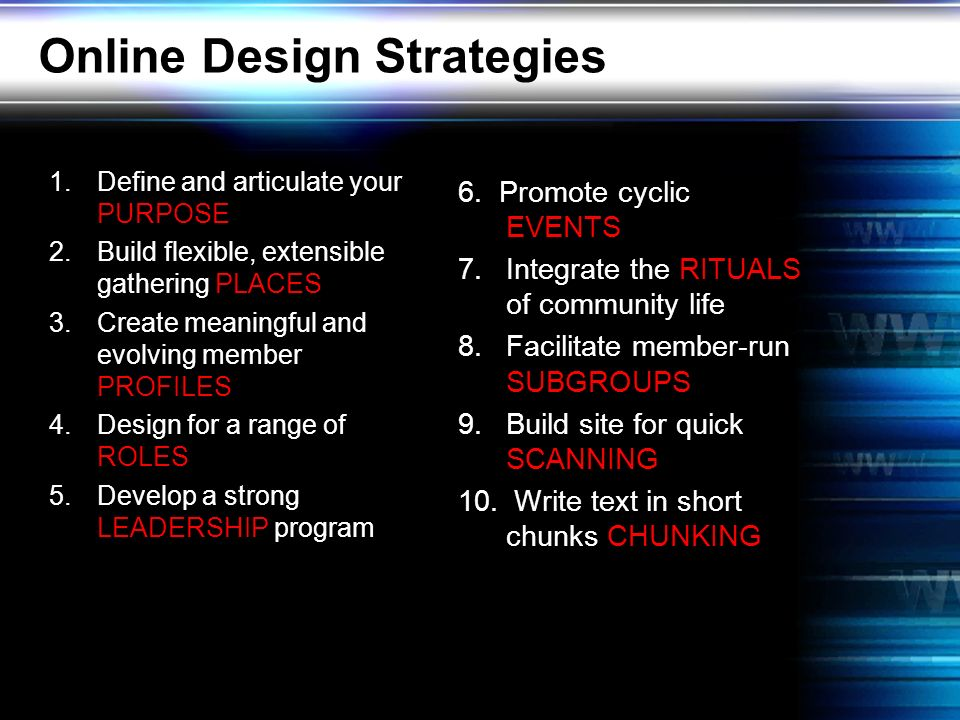 Online Design Strategies 1.Define and articulate your PURPOSE 2.Build flexible, extensible gathering PLACES 3.Create meaningful and evolving member PROFILES 4.Design for a range of ROLES 5.Develop a strong LEADERSHIP program 6.