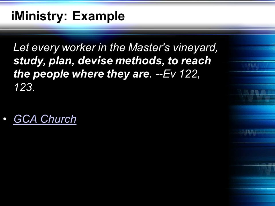 iMinistry: Example Let every worker in the Master s vineyard, study, plan, devise methods, to reach the people where they are.