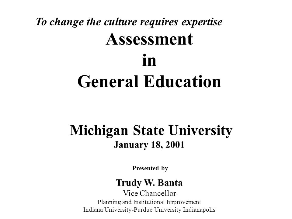 Assessment in General Education Michigan State University January 18, 2001 Presented by Trudy W. Banta Vice Chancellor Planning and Institutional Impr