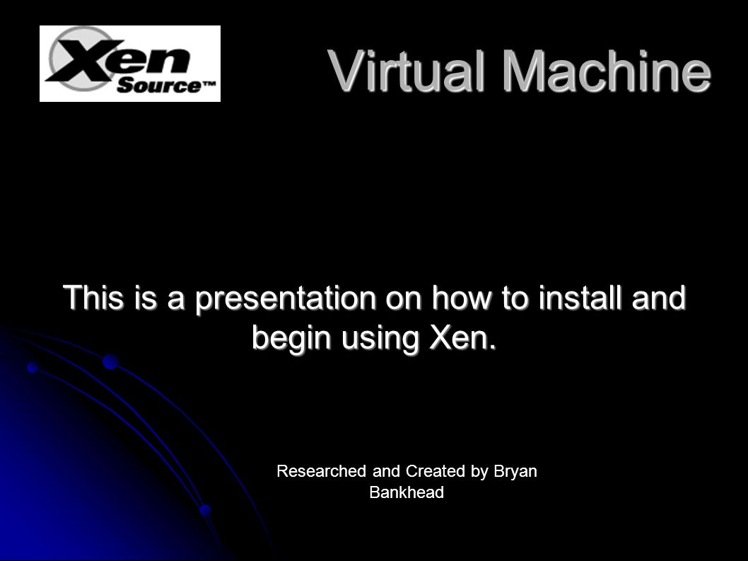 Virtual Machine Virtual Machine This is a presentation on how to install and begin using Xen.