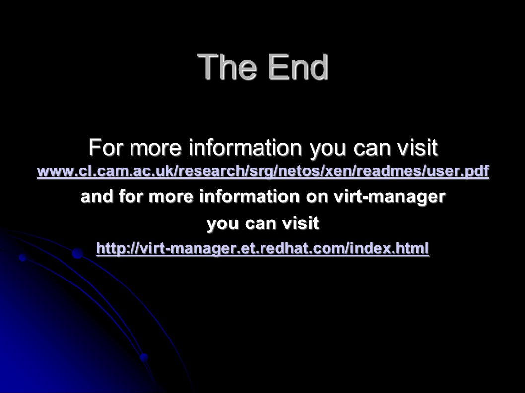 The End For more information you can visit www.cl.cam.ac.uk/research/srg/netos/xen/readmes/user.pdf www.cl.cam.ac.uk/research/srg/netos/xen/readmes/user.pdf and for more information on virt-manager you can visit http://virt-manager.et.redhat.com/index.html