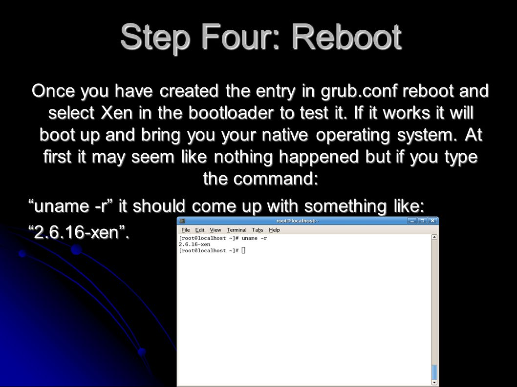 Step Four: Reboot Once you have created the entry in grub.conf reboot and select Xen in the bootloader to test it.